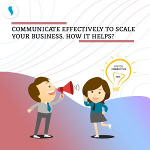 Communicate effectively to scale your business. How it helps?